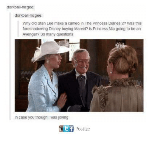 Stanning: dorkball-mcgee  Why did Stan Lee make a cameo in The Princess Diaries 2? Was this  foreshadowing Disney buying Marvel? Is Princess Mia going to be an  Avenger? So many questions  In case you though I was joking  Poslizc