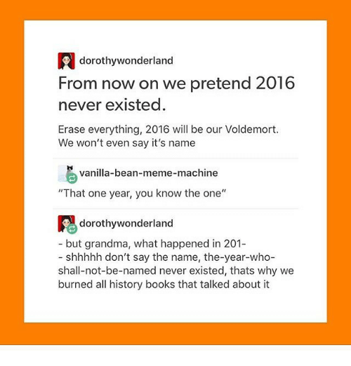 """Meme Machine: dorothy wonderland  From now on we pretend 2016  never existed.  Erase everything, 2016 will be our Voldemort.  We won't even say it's name  vanilla-bean-meme-machine  """"That one year, you know the one  dorothy wonderland  but grandma, what happened in 201-  shhhhh don't say the name, the-year-who-  shall-not-be-named never existed, thats why we  burned all history books that talked about it"""