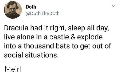 get out: Doth  @DothTheDoth  Dracula had it right, sleep all day,  live alone in a castle & explode  into a thousand bats to get out of  social situations. Meirl