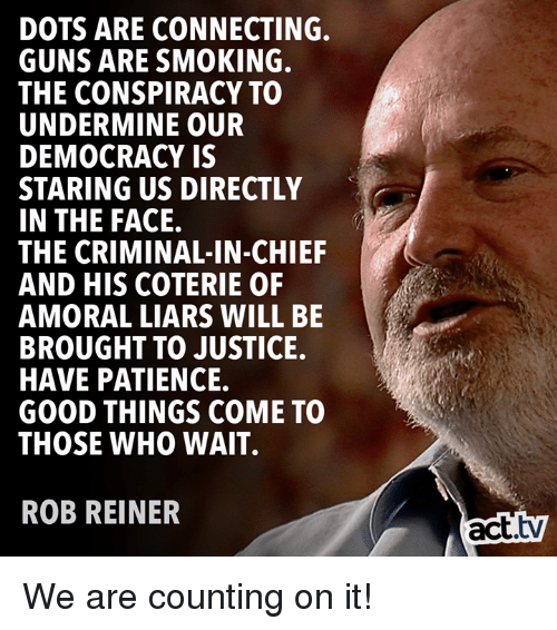 Guns, Memes, and Smoking: DOTS ARE CONNECTING.  GUNS ARE SMOKING.  THE CONSPIRACY TO  UNDERMINE OUR  DEMOCRACY IS  STARING US DIRECTLY  IN THE FACE.  THE CRIMINAL-IN-CHIEF  AND HIS COTERIE OF  AMORAL LIARS WILL BE  BROUGHT TO JUSTICE.  HAVE PATIENCE.  GOOD THINGS COME TO  THOSE WHO WAIT.  ROB REINER  act.tv We are counting on it!