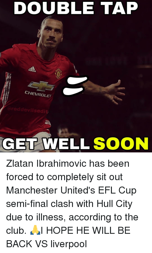 sitting out: DOUBLE TAP  CHEVROLET  reddevilsedit,  GET WELL SOON ​Zlatan Ibrahimovic has been forced to completely sit out Manchester United's EFL Cup semi-final clash with Hull City due to illness, according to the club. 🙏I HOPE HE WILL BE BACK VS liverpool