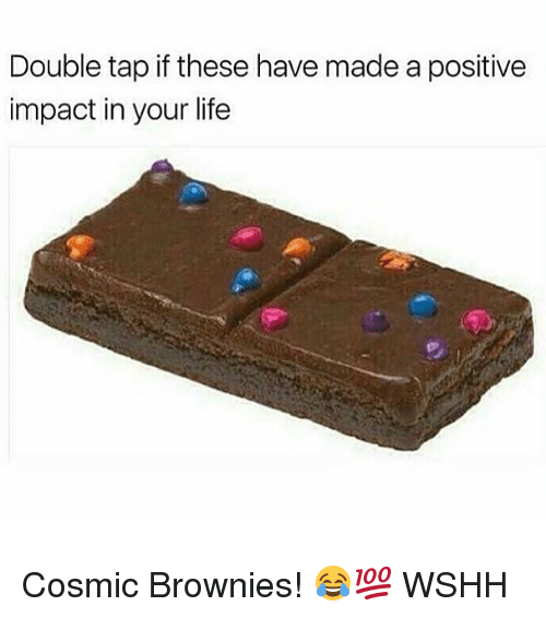 Life, Memes, and Wshh: Double tap if these have made a positive  impact in your life Cosmic Brownies! 😂💯 WSHH