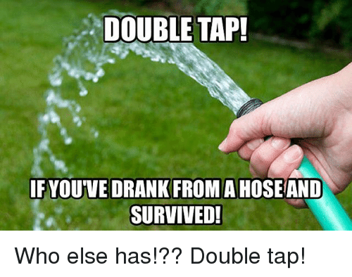 Memes, 🤖, and Who: DOUBLE TAP!  IFYOUVE DRANK FROMA HOSE AND  SURVIVED Who else has!?? Double tap!