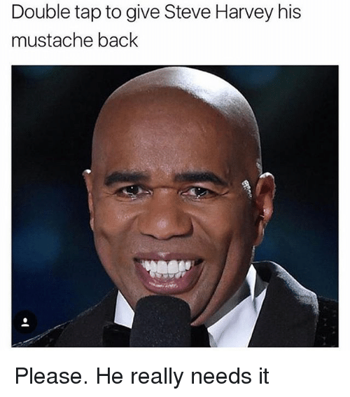 Memes, Steve Harvey, and Back: Double tap to give Steve Harvey his  mustache back Please. He really needs it