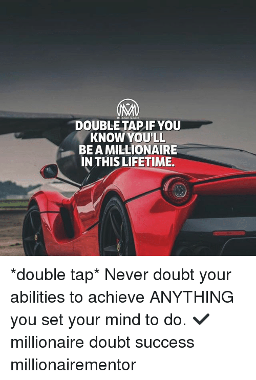 Memes, Lifetime, and Doubt: DOUBLE TAPIF YOU  KNOW YOU'LL  BE A MILLIONAIRE  IN THIS LIFETIME *double tap* Never doubt your abilities to achieve ANYTHING you set your mind to do. ✔️ millionaire doubt success millionairementor
