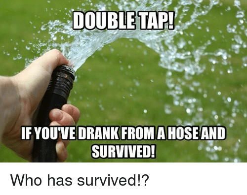 Memes, 🤖, and Who: DOUBLETAP  IF YOUVE DRANK FROMA HOSEAND  SURVIVED! Who has survived!?