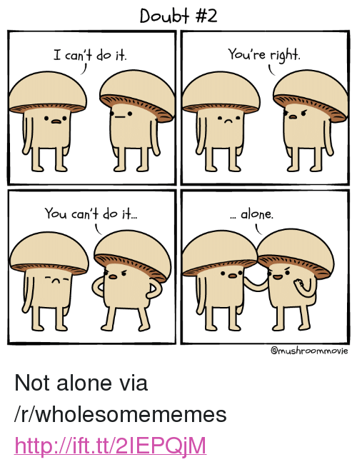 "Being Alone, Http, and Doubt: Doubt #2  I can't do it.  You're right  You can't do it.  alone.  @mushroommovie <p>Not alone via /r/wholesomememes <a href=""http://ift.tt/2IEPQjM"">http://ift.tt/2IEPQjM</a></p>"