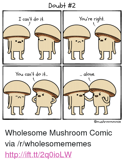 "Being Alone, Http, and Wholesome: Doubt #2  I can't do it.  You're right  You can't do it.  alone.  @mushroommovie <p>Wholesome Mushroom Comic via /r/wholesomememes <a href=""http://ift.tt/2q0ioLW"">http://ift.tt/2q0ioLW</a></p>"