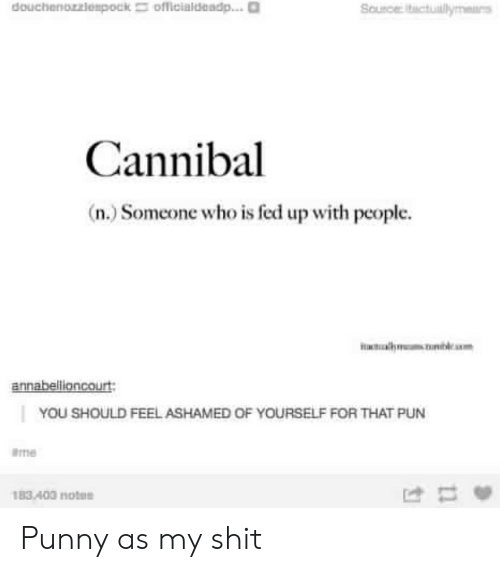 ame: douchenozziespock officialdadp...  Soutce Ictulyar  Cannibal  (n.) Someone who is fed up with people.  Ta  lcam  annabellioncourt  YOU SHOULD FEEL ASHAMED OF YOURSELF FOR THAT PUN  ame  183 400 notee Punny as my shit