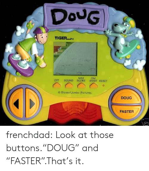 """Doug: DouG  TIGER  MAX  SOUND SCORE  ONI  START RESET  OFF  O Disney/Jumbo Pictures.  DOUG  FASTER frenchdad:  Look at those buttons.""""DOUG"""" and """"FASTER"""".That's it."""