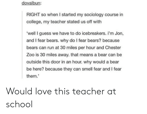 College, Love, and Run: dovalbun:  RIGHT so when I started my sociology course in  college, my teacher stated us off with  'well I guess we have to do icebreakers. i'm Jon,  and I fear bears. why do I fear bears? because  bears can run at 30 miles per hour and Chester  Zoo is 30 miles away. that means a bear can be  outside this door in an hour. why would a bear  be here? because they can smell fear and I fear  them. Would love this teacher at school