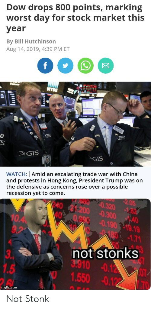 Nyse: Dow drops 800 points, marking  worst day for stock market this  year  By Bill Hutchinson  Aug 14, 2019, 4:39 PM ET  f  PIMAN  NYSE  2925  2390  GIS  GIS  WATCH: Amid an escalating trade war with China  and protests in Hong Kong, President Trump was on  the defensive as concerns rose over a possible  2.05  recession yet to come.  E80 20.320 182  240 21:200 0.300 40  40  0.890 0.190 19.19  10.4  9.2  180-1.71  not stonks  3.910 0.12 07  1.550 -0.122  3  .PM  1.5  26  70  imgflip.com  tise Not Stonk