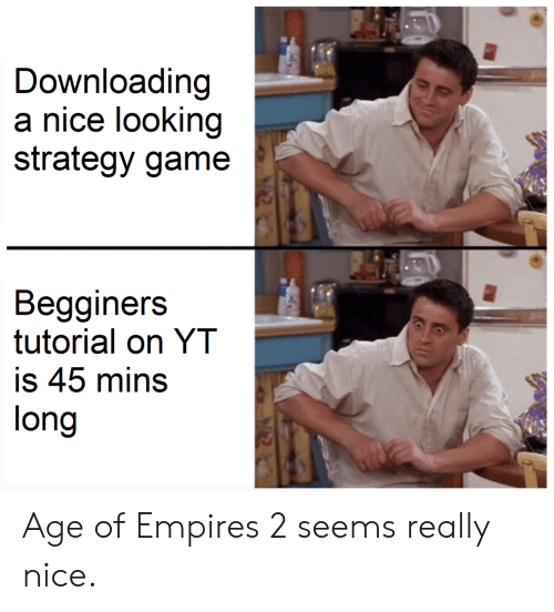 Age Of: Downloading  a nice looking  strategy game  Begginers  tutorial on YT  is 45 mins  long Age of Empires 2 seems really nice.
