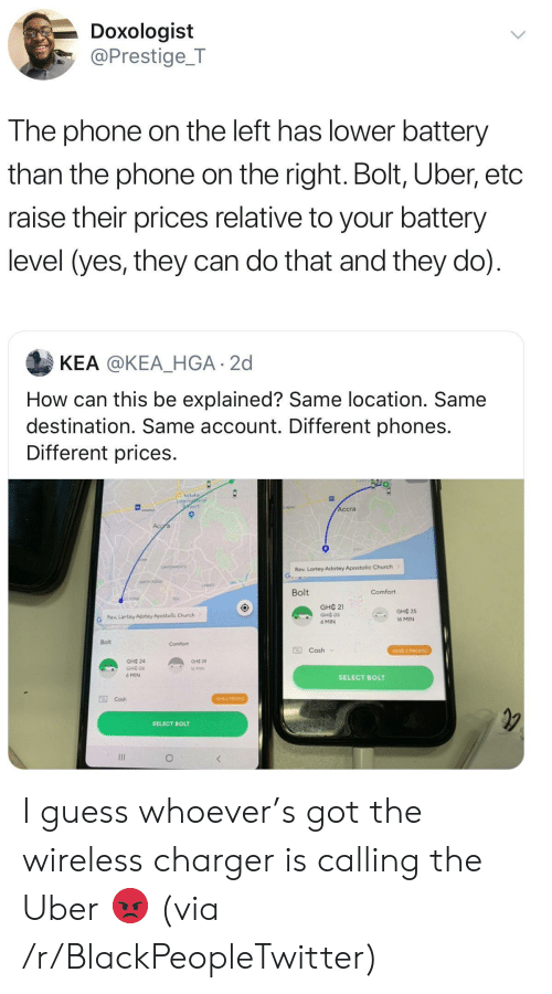 Blackpeopletwitter, Church, and Phone: Doxologist  @Prestige_T  The phone on the left has lower battery  than the phone on the right. Bolt, Uber, etc  raise their prices relative to your battery  level (yes, they can do that and they do)  KEA @KEA_HGA 2d  How can this be explained? Same location. Same  destination. Same account. Different phones.  Different prices.  Kotoka  Internaonal  port  Accra  Accra  osu  CANTONMENTS  Rev. Lartey Adotey Apostolic Church  NORTH RDGE  LASA  Bolt  Comfort  STAIDE  GHC 21  GHOP  GHC 25  Rev. Lartey Adotey Apostolic Church  16 MIN  6 MIN  Bolt  Comfort  Cash  GHC 2 PROMO  GHC 24  GHC 28  GHE-26  16 MIN  6 MIN  SELECT BOLT  0Cash  CHE 2 PROMO  SELECT BOLT  O I guess whoever's got the wireless charger is calling the Uber 😡 (via /r/BlackPeopleTwitter)