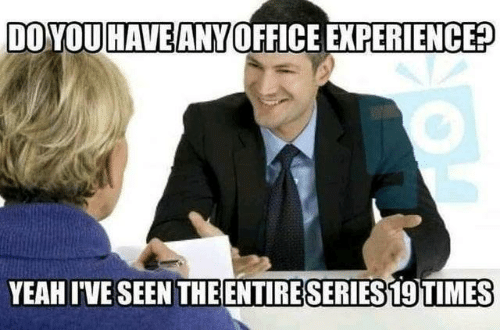 Dank, Yeah, and Office: DOYOU HAVE ANY OFFICE EXPERIENCE?  YEAH I'VE SEEN THEENTIRE SERIES 19 TIMES