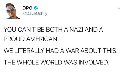 Americanization: DPO  @DaveOshry  YOU CAN'T BE BOTH A NAZI AND A  PROUD AMERICAN.  WE LITERALLY HAD A WAR ABOUT THIS  THE WHOLE WORLD WAS INVOLVED.