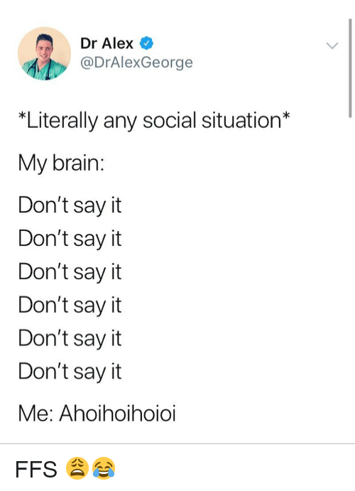 Memes, Say It, and Brain: Dr Alex  @DrAlexGeorge  *Literally any social situation*  My brain  Don't sayit  Don't sayit  Don't say it  Don't sayit  Don't say it  Don't say it  Me: Ahoihoihoioi FFS 😩😂