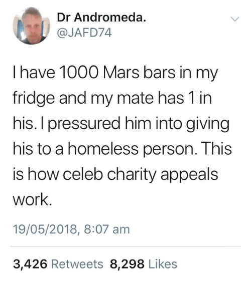 andromeda: Dr Andromeda  @JAFD74  I have 1000 Mars bars in my  fridge and my mate has 1 in  his. I pressured him into giving  his to a homeless person. This  is how celeb charity appeals  work  19/05/2018, 8:07 am  3,426 Retweets 8,298 Likes