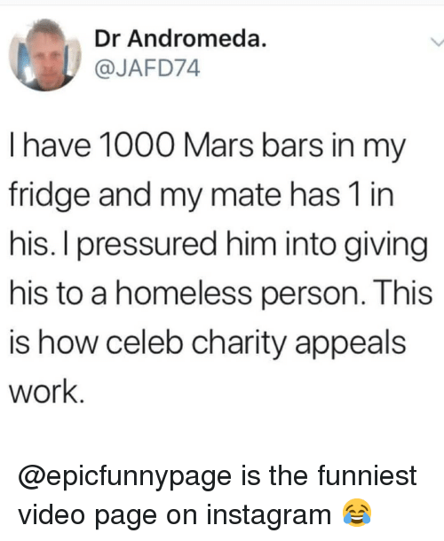 andromeda: Dr Andromeda.  @JAFD74  l have 1000 Mars bars in my  fridge and my mate has 1 in  his. I pressured him into giving  his to a homeless person. This  is how celeb charity appeals  work @epicfunnypage is the funniest video page on instagram 😂