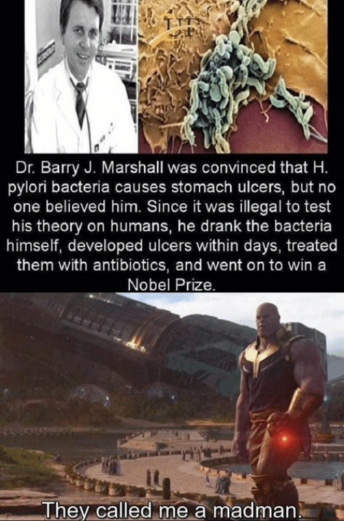 Madman: Dr. Barry J. Marshall was convinced that H.  pylori bacteria causes stomach ulcers, but no  one believed him. Since it was illegal to test  his theory on humans, he drank the bacteria  himself, developed ulcers within days, treated  them with antibiotics, and went on to win a  Nobel Prize.  me a madman  They called