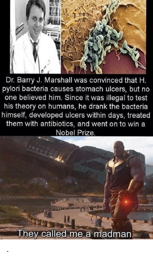 Madman: Dr. Barry J. Marshall was convinced that H.  pylori bacteria causes stomach ulcers, but no  one believed him. Since it was illegal to test  his theory on humans, he drank the bacteria  himself, developed ulcers within days, treated  them with antibiotics, and went on to win a  Nobel Prize.  They called me a madman .