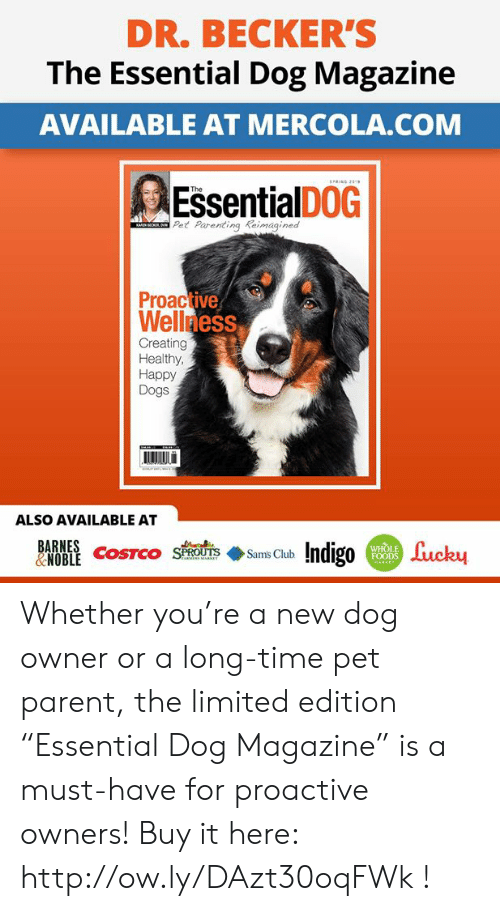 """Dogs, Memes, and Happy: DR. BECKER'S  The Essential Dog Magazine  AVAILABLE AT MERCOLA.COM  EssentialDoG  Pet Parenting Keimag  Proactive  Wellness  Creating  Healthy,  Happy  Dogs  ALSO AVAILABLE AT  WHOLE Whether you're a new dog owner or a long-time pet parent, the limited edition """"Essential Dog Magazine"""" is a must-have for proactive owners! Buy it here:  http://ow.ly/DAzt30oqFWk !"""
