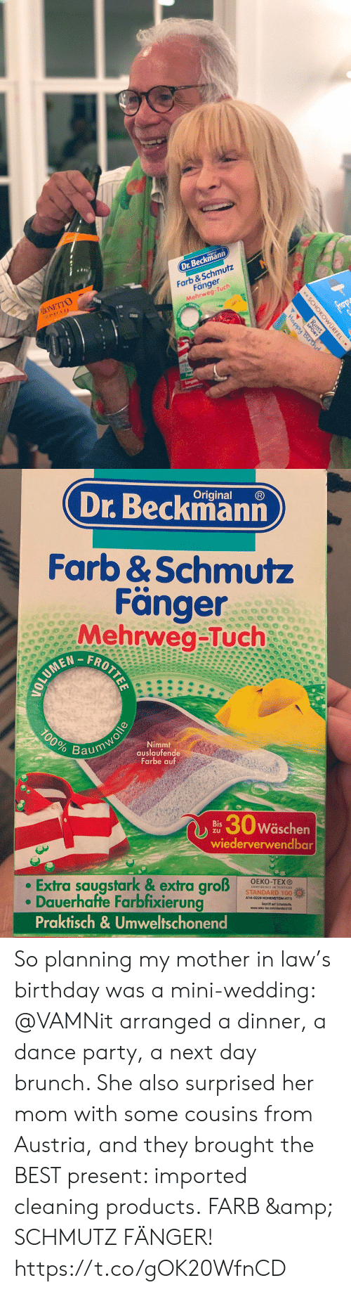 Birthday, Memes, and Party: Dr.Beckmann  MONETTO  PROSECCO  Farb &Schmutz  Fänger  Mehrweg-Tuch  frop  Happy Bir d  Langan  SCHOKOWURFEL  Ritter  SPORT  .   Original  Dr.Beckmann  Farb &Schmutz  Fänger  Mehrweg-Tuch  FROTTEE  100%  Nimmt  auslaufende  Farbe auf  Baumwolle  30w  Wäschen  Bis  ZU  wiederverwendbar  Extra saugstark & extra groß  Dauerhafte Farbfixierung  Praktisch& Umweltschonend  OEKO-TEXO  STANDARD 100%  A14-0229 HOHENSTEIN HTTI So planning my mother in law's birthday was a mini-wedding: @VAMNit arranged a dinner, a dance party, a next day brunch. She also surprised her mom with some cousins from Austria, and they brought the BEST present:  imported cleaning products. FARB & SCHMUTZ FÄNGER! https://t.co/gOK20WfnCD