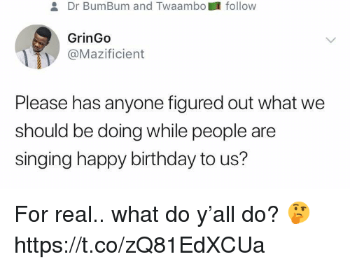 Birthday, Singing, and Happy Birthday: Dr BumBum and Twaambofollow  GrinGo  @Mazificient  Please has anyone figured out what we  should be doing while people are  singing happy birthday to us? For real.. what do y'all do? 🤔 https://t.co/zQ81EdXCUa