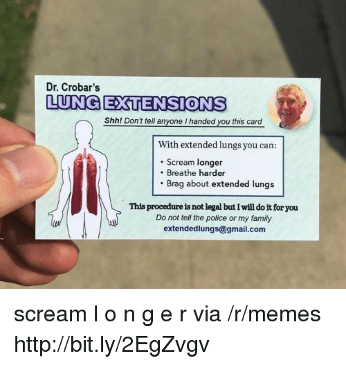 gmail.com: Dr. Crobar's  LUNG EXTENSIONS  Shh! Don't tell anyone I handed you this card  With extended lungs you can:  . Scream longer  Breathe harder  Brag about extended lungs  This procedure is not legal but I will do it for you  Do not tell the police or my family  extendedlungs@gmail.com scream l o n g e r via /r/memes http://bit.ly/2EgZvgv
