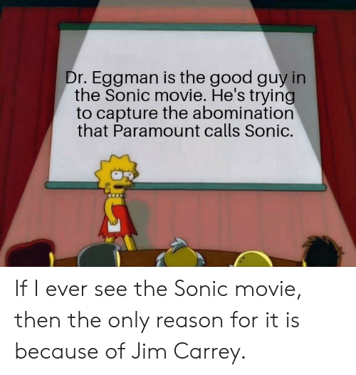 abomination: Dr. Eggman is the good guy in  the Sonic movie. He's trying  to capture the abomination  that Paramount calls Sonic. If I ever see the Sonic movie, then the only reason for it is because of Jim Carrey.