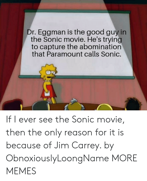 Dank, Jim Carrey, and Memes: Dr. Eggman is the good guy in  the Sonic movie. He's trying  to capture the abomination  that Paramount calls Sonic. If I ever see the Sonic movie, then the only reason for it is because of Jim Carrey. by ObnoxiouslyLoongName MORE MEMES