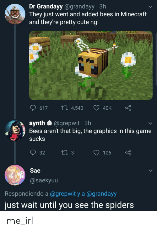 Cute, Minecraft, and Game: Dr Grandayy@grandayy 3h  They just went and added bees in Minecraft  and they're pretty cute ngl  LI 4,540  617  40K  synth @grepwit 3h  Bees aren't that big, the graphics in this game  sucks  t 3  106  32  Sae  @saekyuu  Respondiendo a @grepwit y a @grandayy  just wait until you see the spiders me_irl