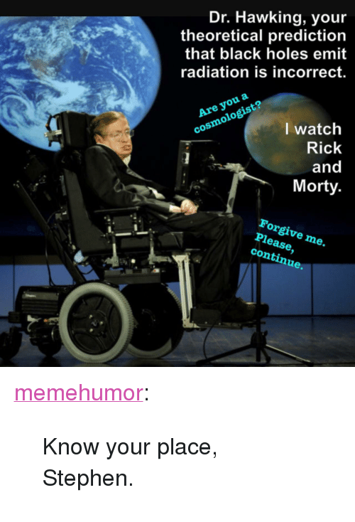 """black holes: Dr. Hawking, you  theoretical prediction  that black holes emit  radiation is incorrect.  Are you a  cosmologist?  I watch  Rick  and  Morty  Forgive me.  Please,  continue. <p><a href=""""http://memehumor.net/post/166503323896/know-your-place-stephen"""" class=""""tumblr_blog"""">memehumor</a>:</p>  <blockquote><p>Know your place, Stephen.</p></blockquote>"""