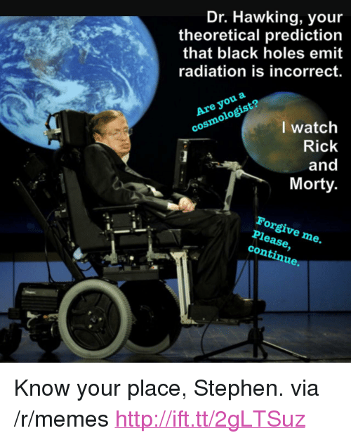 """black holes: Dr. Hawking, you  theoretical prediction  that black holes emit  radiation is incorrect.  Are you a  cosmologist?  I watch  Rick  and  Morty  Forgive me.  Please,  continue. <p>Know your place, Stephen. via /r/memes <a href=""""http://ift.tt/2gLTSuz"""">http://ift.tt/2gLTSuz</a></p>"""