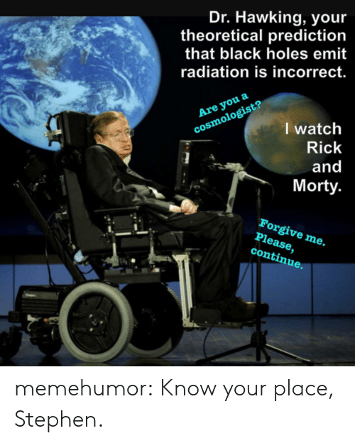 black holes: Dr. Hawking, you  theoretical prediction  that black holes emit  radiation is incorrect.  Are you a  cosmologist?  I watch  Rick  and  Morty  Forgive me.  Please,  continue. memehumor:  Know your place, Stephen.