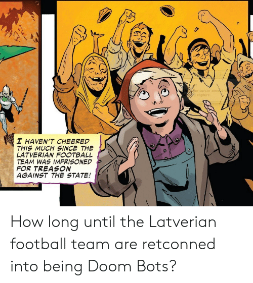 Football, The State, and Treason: Dr  he cursor aroud the e  capture  I HAVEN'T CHEERED  THIS MUCH SINCE THE  LATVERIAN FOOTBALL  TEAM WAS IMPRISONED  FOR TREASON  AGAINST THE STATE! How long until the Latverian football team are retconned into being Doom Bots?