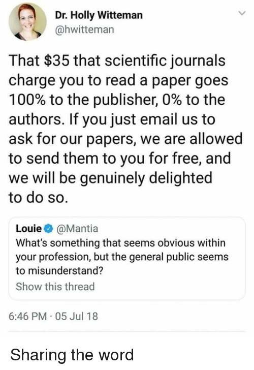 Anaconda, Memes, and Email: Dr. Holly Witteman  @hwitteman  That $35 that scientific journals  charge you to read a paper goes  100% to the publisher, 0% to the  authors. If you just email us to  ask for our papers, we are allowed  to send them to you for free, and  we will be genuinely delighted  to do so.  Louie@Mantia  What's something that seems obvious wit  your profession, but the general public seems  to misunderstand?  Show this thread  6:46 PM 05 Jul 18 Sharing the word