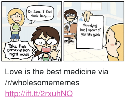 """lousy: Dr. Jane, I feel  kinda lousy.  S'  My undying  love support of  you life goals/*  Take this  prescription  right now!! <p>Love is the best medicine via /r/wholesomememes <a href=""""http://ift.tt/2rxuhNO"""">http://ift.tt/2rxuhNO</a></p>"""