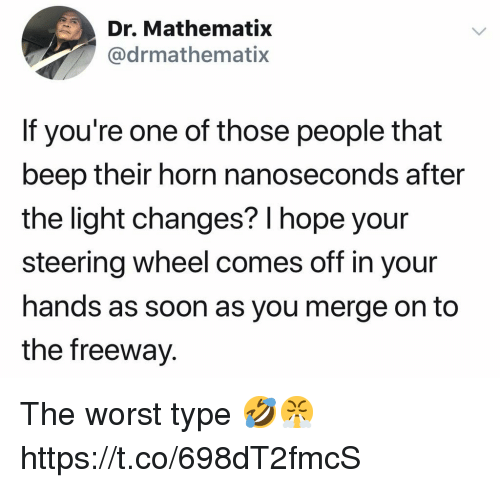 steering wheel: Dr. Mathematix  @drmathematix  If you're one of those people that  beep their horn nanoseconds after  the light changes? l hope your  steering wheel comes off in your  hands as soon as you merge on to  the freeway. The worst type 🤣😤 https://t.co/698dT2fmcS