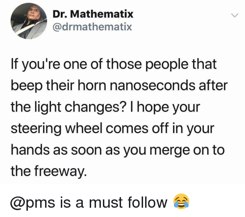steering wheel: Dr. Mathematix  @drmathematix  If you're one of those people that  beep their horn nanoseconds after  the light changes? l hope your  steering wheel comes off in your  hands as soon as you merge on to  the freeway @pms is a must follow 😂
