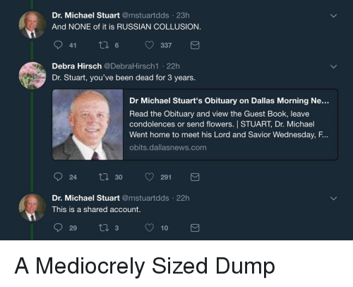 obituary: Dr. Michael Stuart @mstuartdds 23h  And NONE of it is RUSSIAN COLLUSION  9 6337  Debra Hirsch @DebraHirsch1 .22h  Dr. Stuart, you've been dead for 3 years.  Dr Michael Stuart's Obituary on Dallas Morning Ne...  Read the Obituary and view the Guest Book, leave  condolences or send flowers. STUART, Dr. Michael  Went home to meet his Lord and Savior Wednesday, F.  obits.dallasnews.com  24  ti 30 291  Dr. Michael Stuart @mstuartdds 22h  This is a shared account.  29 310 A Mediocrely Sized Dump