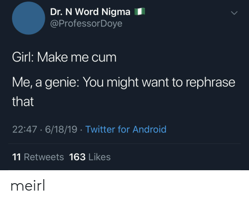 Android, Cum, and Twitter: Dr. N Word Nigma  @ProfessorDoye  Girl: Make me cum  Me, a genie: You might want to rephrase  that  22:47. 6/18/19 Twitter for Android  11 Retweets 163 Likes meirl