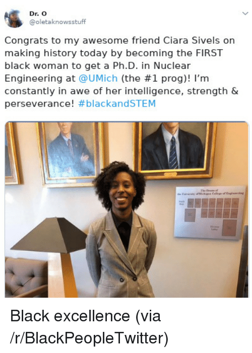 Perseverance: Dr. O  @oletaknowsstuff  Congrats to my awesome friend Ciara Sivels on  making history today by becoming the FIRST  black woman to get a Ph.D. in Nuclear  Engineering at @UMịch (the #1 prog)! I'm  constantly in awe of her intelligence, strength &  perseverance! Black excellence (via /r/BlackPeopleTwitter)