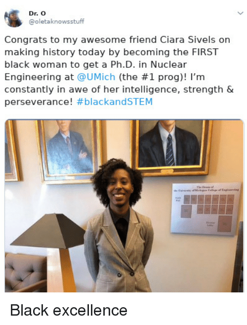 Perseverance: Dr. O  @oletaknowsstuff  Congrats to my awesome friend Ciara Sivels on  making history today by becoming the FIRST  black woman to get a Ph.D. in Nuclear  Engineering at @UMịch (the #1 prog)! I'm  constantly in awe of her intelligence, strength &  perseverance! Black excellence