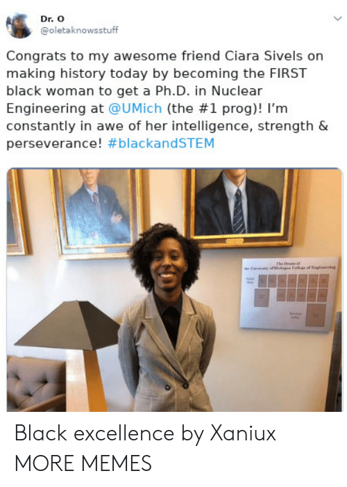 Perseverance: Dr. O  @oletaknowsstuff  Congrats to my awesome friend Ciara Sivels on  making history today by becoming the FIRST  black woman to get a Ph.D. in Nuclear  Engineering at @UMịch (the #1 prog)! I'm  constantly in awe of her intelligence, strength &  perseverance! Black excellence by Xaniux MORE MEMES