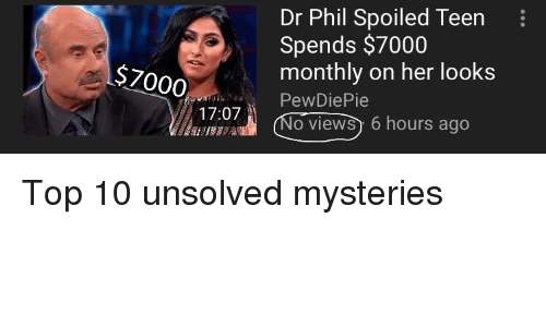 Dr Phil, Unsolved Mysteries, and Her: Dr Phil Spoiled Teen  Spends $7000  monthly on her looks  PewDiePie  $7000  17:07  o views) 6 hours ago