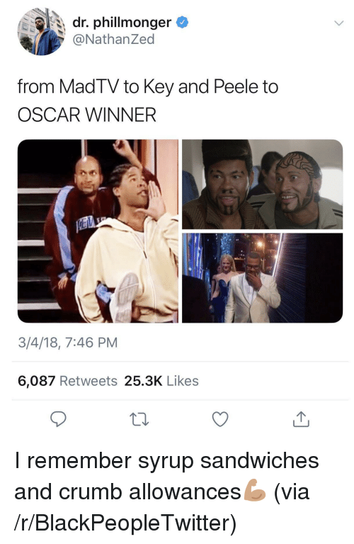 Crumb: dr. phillmonger  @NathanZed  from MadTV to Key and Peele to  OSCAR WINNER  3/4/18, 7:46 PM  6,087 Retweets 25.3K Likes <p>I remember syrup sandwiches and crumb allowances💪🏽 (via /r/BlackPeopleTwitter)</p>