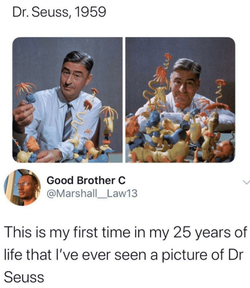 Dr. Seuss, Life, and Good: Dr. Seuss, 1959  Good Brother C  @Marshall_Law13  This is my first time in my 25 years of  life that I've ever seen a picture of Dr  Seuss  Con