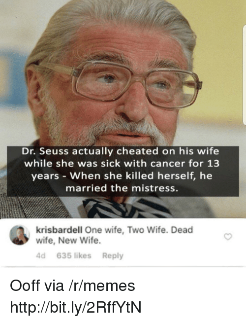 Dr. Seuss, Memes, and Cancer: Dr. Seuss actually cheated on his wife  while she was sick with cancer for 13  years When she killed herself, he  married the mistress.  krisbardell One wife, Two Wife. Dead  wife, New Wife  4d 635 likes Reply Ooff via /r/memes http://bit.ly/2RffYtN
