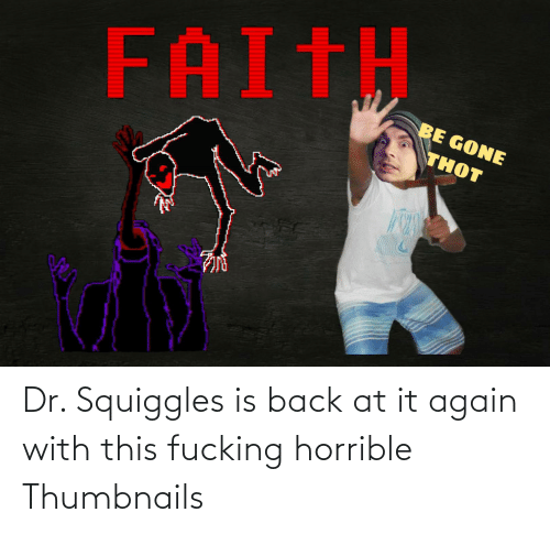 Back at It Again: Dr. Squiggles is back at it again with this fucking horrible Thumbnails